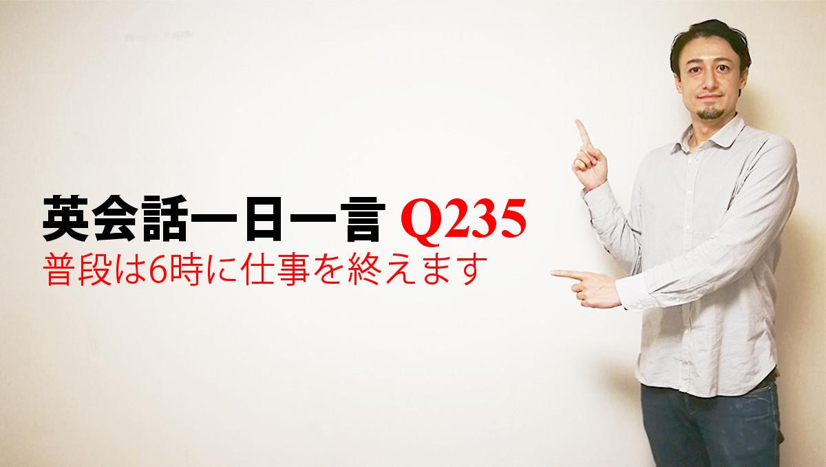 英会話一日一言 Q235 普段は6時に仕事を終えます